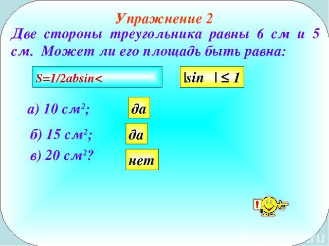Упражнение 2 Две стороны треугольника равны 6 см и 5 см. Может ли его площадь быть равна: в) 20 см2? а) 10 см2; б) 15 см2; да да нет |sinα| ≤ 1 S=1/2absin