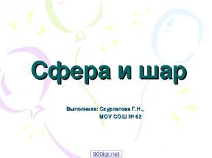 Сфера и шар Выполнила: Скурлатова Г.Н., МОУ СОШ № 62 900igr.net