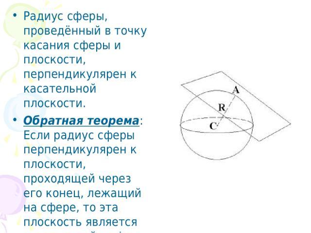 Радиус сферы, проведённый в точку касания сферы и плоскости, перпендикулярен к касательной плоскости. Обратная теорема: Если радиус сферы перпендикулярен к плоскости, проходящей через его конец, лежащий на сфере, то эта плоскость является касательно…
