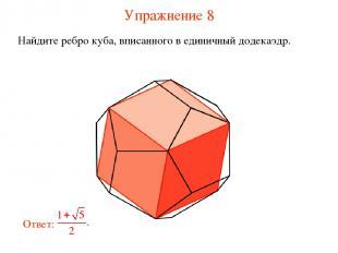 Упражнение 8 Найдите ребро куба, вписанного в единичный додекаэдр.