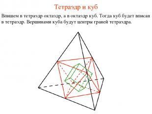 Тетраэдр и куб Впишем в тетраэдр октаэдр, а в октаэдр куб. Тогда куб будет вписа