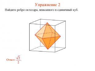 Упражнение 2 Найдите ребро октаэдра, вписанного в единичный куб.