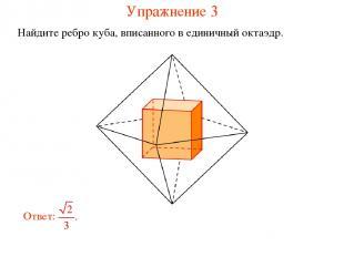 Упражнение 3 Найдите ребро куба, вписанного в единичный октаэдр.