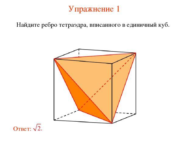 Упражнение 1 Найдите ребро тетраэдра, вписанного в единичный куб.