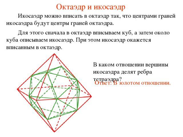 Октаэдр и икосаэдр Икосаэдр можно вписать в октаэдр так, что центрами граней икосаэдра будут центры граней октаэдра. В каком отношении вершины икосаэдра делят ребра тетраэдра? Ответ: В золотом отношении.