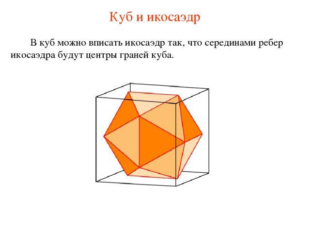 Куб и икосаэдр В куб можно вписать икосаэдр так, что серединами ребер икосаэдра будут центры граней куба.