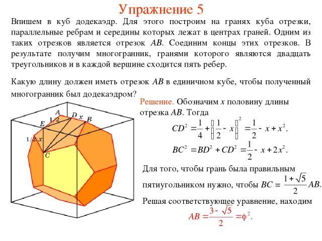 Упражнение 5 Впишем в куб додекаэдр. Для этого построим на гранях куба отрезки, параллельные ребрам и середины которых лежат в центрах граней. Одним из таких отрезков является отрезок AB. Соединим концы этих отрезков. В результате получим многогранн…