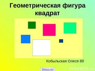 Геометрическая фигура квадрат Кобыльская Олеся 8б 5klass.net
