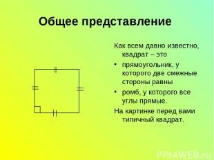 Общее представление Как всем давно известно, квадрат – это прямоугольник, у кото