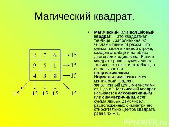 Магический квадрат. Маги ческий, или волше бный квадра т — это квадратная таблица , заполненная n2 числами таким образом, что сумма чисел в каждой строке, каждом столбце и на обеих диагоналях одинакова. Если в квадрате равны суммы чисел только в стр…