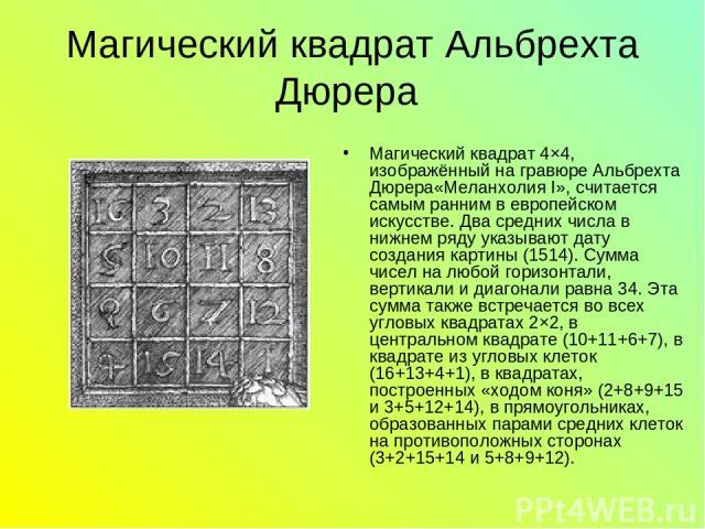 Магический квадрат Альбрехта Дюрера Магический квадрат 4×4, изображённый на гравюре Альбрехта Дюрера«Меланхолия I», считается самым ранним в европейском искусстве. Два средних числа в нижнем ряду указывают дату создания картины (1514). Сумма чисел н…