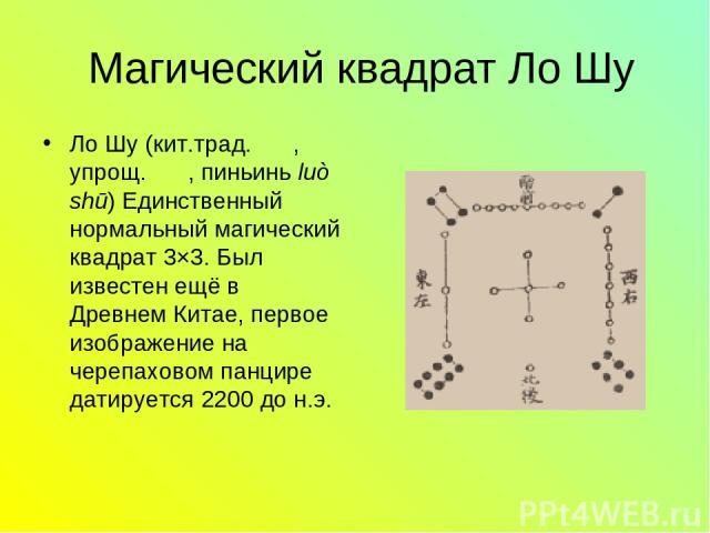 Магический квадрат Ло Шу Ло Шу (кит.трад. 洛書, упрощ. 洛书, пиньинь luò shū) Единственный нормальный магический квадрат 3×3. Был известен ещё в Древнем Китае, первое изображение на черепаховом панцире датируется 2200 до н.э.