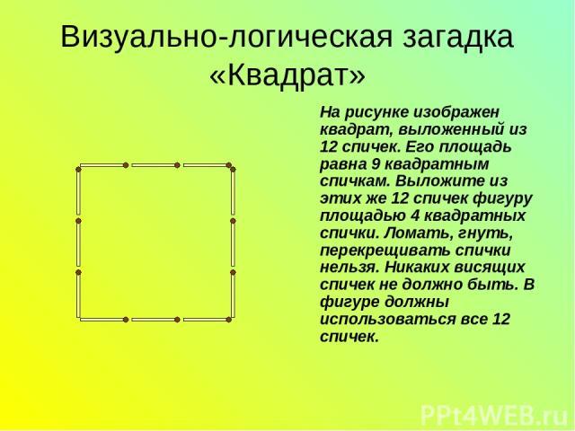 Визуально-логическая загадка «Квадрат» На рисунке изображен квадрат, выложенный из 12 спичек. Его площадь равна 9 квадратным спичкам. Выложите из этих же 12 спичек фигуру площадью 4 квадратных спички. Ломать, гнуть, перекрещивать спички нельзя. Ника…