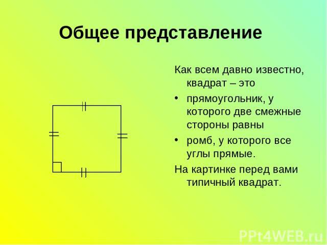 Общее представление Как всем давно известно, квадрат – это прямоугольник, у которого две смежные стороны равны ромб, у которого все углы прямые. На картинке перед вами типичный квадрат.