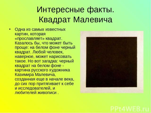 Интересные факты. Квадрат Малевича Одна из самых известных картин, которая «прославляет» квадрат. Казалось бы, что может быть проще: на белом фоне черный квадрат. Любой человек, наверное, может нарисовать такое. Но вот загадка: черный квадрат на бел…