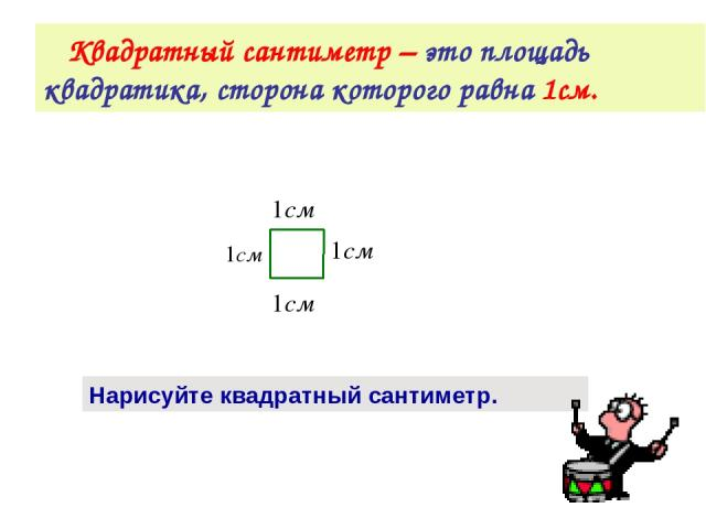 Квадратный сантиметр – это площадь квадратика, сторона которого равна 1см. Нарисуйте квадратный сантиметр.