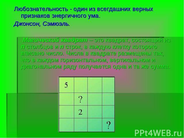 Любознательность - один из всегдашних верных признаков энергичного ума. Джонсон, Сэмюэль.  Магический квадрат – это квадрат, состоящий из п столбцов и п строк, в каждую клетку которого вписано число. Числа в квадрате размещены так, что в каждом гор…