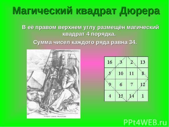 Магический квадрат Дюрера В её правом верхнем углу размещён магический квадрат 4 порядка. Сумма чисел каждого ряда равна 34.
