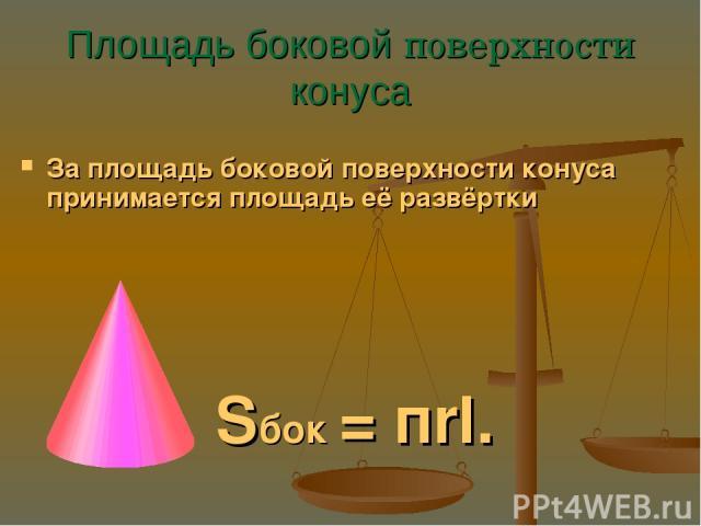 Площадь боковой поверхности конуса За площадь боковой поверхности конуса принимается площадь её развёртки Sбок = пrl.