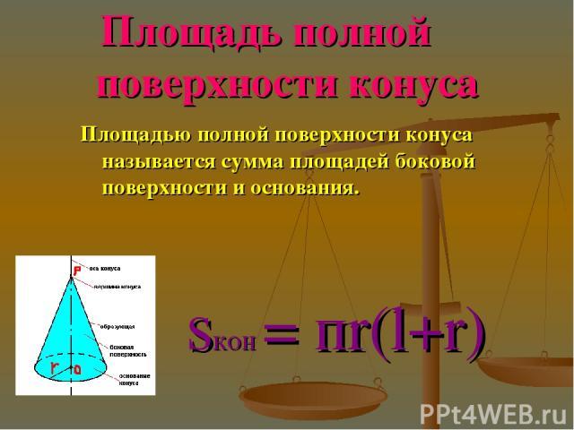 Площадь полной поверхности конуса Площадью полной поверхности конуса называется сумма площадей боковой поверхности и основания. sкон = пr(l+r)