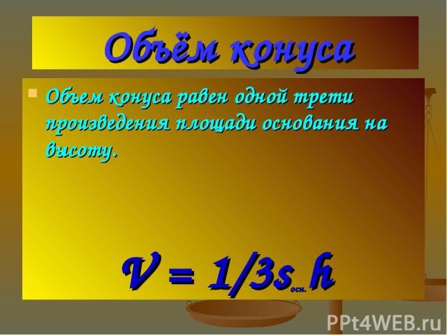 Объём конуса Объем конуса равен одной трети произведения площади основания на высоту. V = 1/3sосн.h
