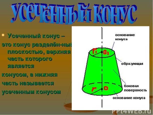 Усеченный конус – это конус разделён-ный плоскостью, верхняя часть которого является конусом, а нижняя часть называется усеченным конусом