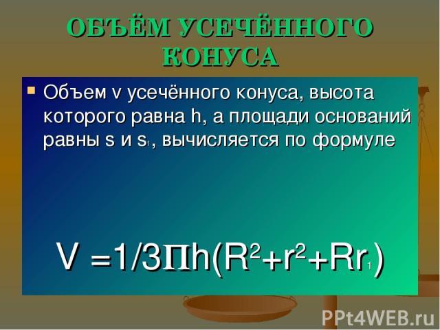 ОБЪЁМ УСЕЧЁННОГО КОНУСА Объем v усечённого конуса, высота которого равна h, а площади оснований равны s и s1, вычисляется по формуле V =1/3пh(R2+r2+Rr1)