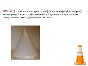 КОНУС (от лат. conus, от греч. konos) (в элементарной геометрии), геометрическое