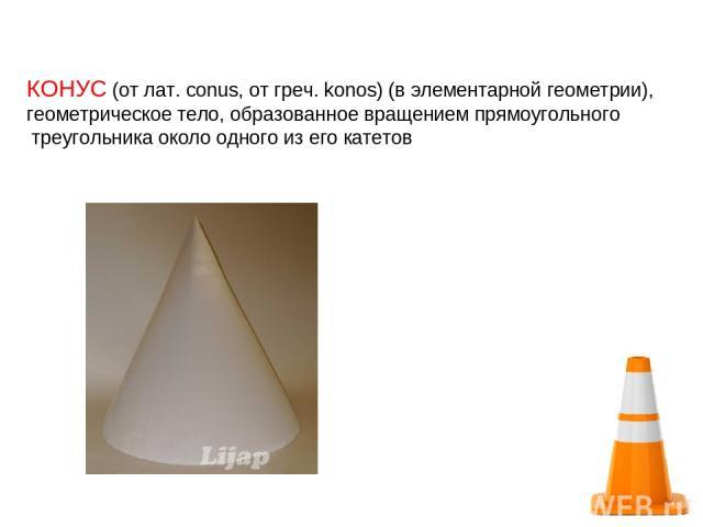 КОНУС (от лат. conus, от греч. konos) (в элементарной геометрии), геометрическое тело, образованное вращением прямоугольного треугольника около одного из его катетов