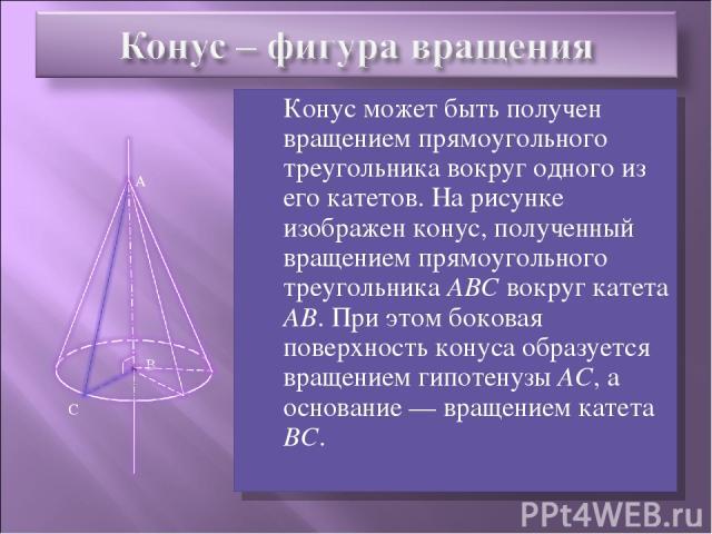 Конус может быть получен вращением прямоугольного треугольника вокруг одного из его катетов. На рисунке изображен конус, полученный вращением прямоугольного треугольника ABC вокруг катета АВ. При этом боковая поверхность конуса образуется вращением …