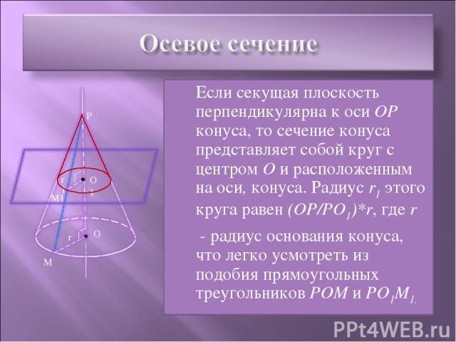 Если секущая плоскость перпендикулярна к оси ОР конуса, то сечение конуса представляет собой круг с центром О и расположенным на оси, конуса. Радиус r1 этого круга равен (ОР/РО1)*r, где r - радиус основания конуса, что легко усмотреть из подобия пря…
