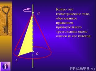 А О В Конус- это геометрическое тело, образованное вращением прямоугольного треу