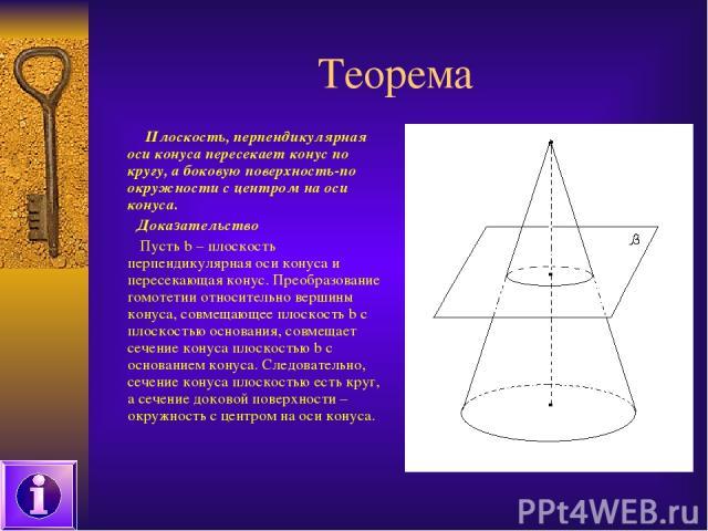 Теорема Плоскость, перпендикулярная оси конуса пересекает конус по кругу, а боковую поверхность-по окружности с центром на оси конуса. Доказательство Пусть b – плоскость перпендикулярная оси конуса и пересекающая конус. Преобразование гомотетии отно…