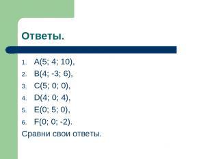 Ответы. A(5; 4; 10), B(4; -3; 6), C(5; 0; 0), D(4; 0; 4), E(0; 5; 0), F(0; 0; -2