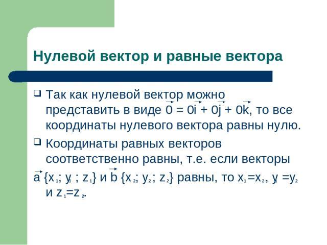 Нулевой вектор и равные вектора Так как нулевой вектор можно представить в виде 0 = 0i + 0j + 0k, то все координаты нулевого вектора равны нулю. Координаты равных векторов соответственно равны, т.е. если векторы a {x ; y ; z } и b {x ; y ; z } равны…