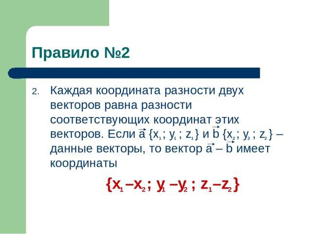 Правило №2 Каждая координата разности двух векторов равна разности соответствующих координат этих векторов. Если a {x ; y ; z } и b {x ; y ; z } – данные векторы, то вектор a – b имеет координаты {x –x ; y –y ; z –z } 1 2 1 2 1 2 1 2 1 1 2 2