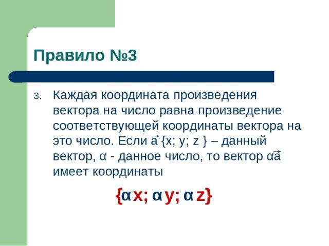Правило №3 Каждая координата произведения вектора на число равна произведение соответствующей координаты вектора на это число. Если a {x; y; z } – данный вектор, α - данное число, то вектор αa имеет координаты { x; y; z} α α α