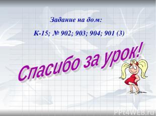 Задание на дом: К-15; № 902; 903; 904; 901 (3)
