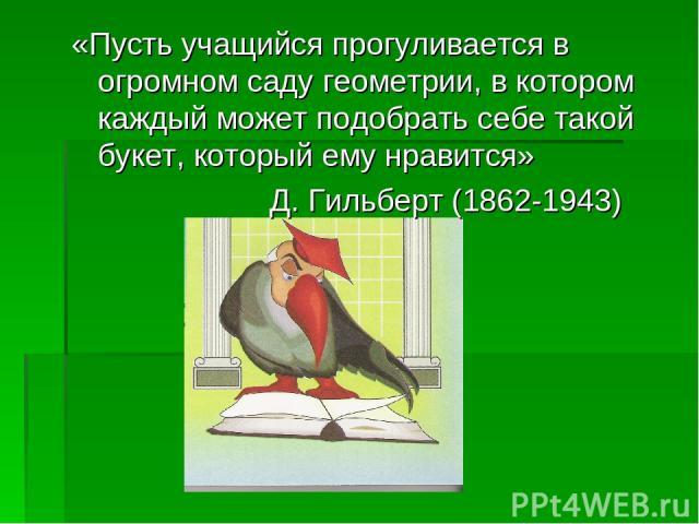 «Пусть учащийся прогуливается в огромном саду геометрии, в котором каждый может подобрать себе такой букет, который ему нравится» Д. Гильберт (1862-1943)