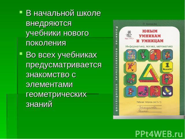 В начальной школе внедряются учебники нового поколения Во всех учебниках предусматривается знакомство с элементами геометрических знаний