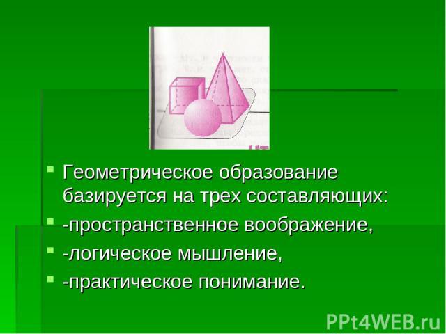 Геометрическое образование базируется на трех составляющих: -пространственное воображение, -логическое мышление, -практическое понимание.
