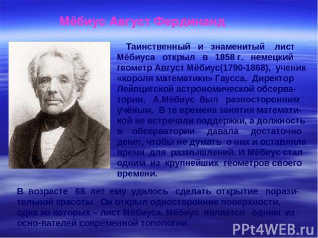 Таинственный и знаменитый лист Мёбиуса открыл в 1858 г. немецкий геометр Август Мёбиус(1790-1868), ученик «короля математики» Гаусса. Директор Лейпцигской астрономической обсерва-тории, А.Мёбиус был разносторонним учёным. В те времена занятия матема…
