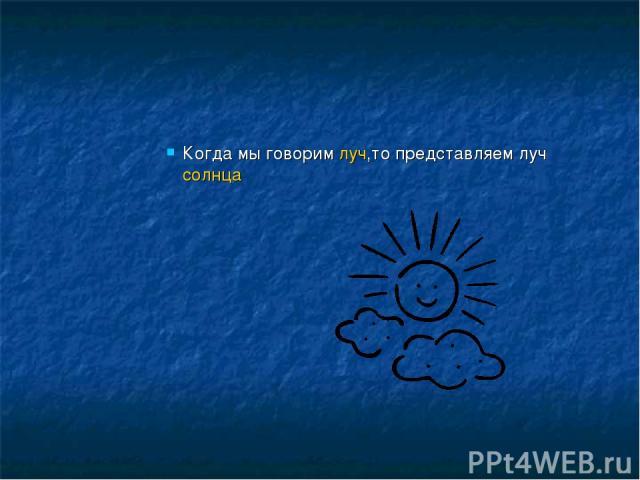 Когда мы говорим луч,то представляем луч солнца