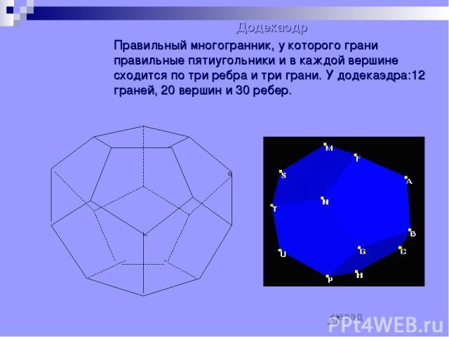 Додекаэдр Правильный многогранник, у которого грани правильные пятиугольники и в каждой вершине сходится по три ребра и три грани. У додекаэдра:12 граней, 20 вершин и 30 ребер. назад
