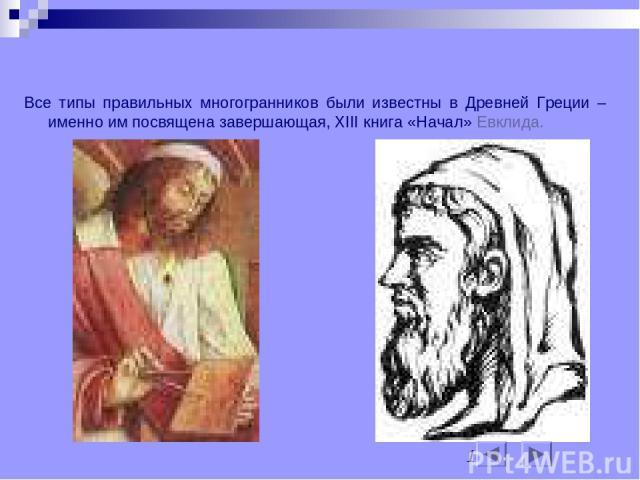 Немного истории Все типы правильных многогранников были известны в Древней Греции – именно им посвящена завершающая, XIII книга «Начал» Евклида.