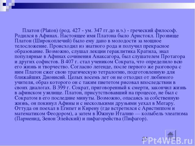Платон Платон (Platon) (род. 427 - ум. 347 гг.до н.э.) - греческий философ. Родился в Афинах. Настоящее имя Платона было Аристокл. Прозвище Платон (Широкоплечий) было ему дано в молодости за мощное телосложение. Происходил из знатного рода и получил…