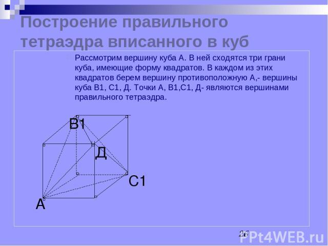 Построение правильного тетраэдра вписанного в куб С1 В1 А Рассмотрим вершину куба А. В ней сходятся три грани куба, имеющие форму квадратов. В каждом из этих квадратов берем вершину противоположную А,- вершины куба В1, С1, Д. Точки А, В1,С1, Д- явля…