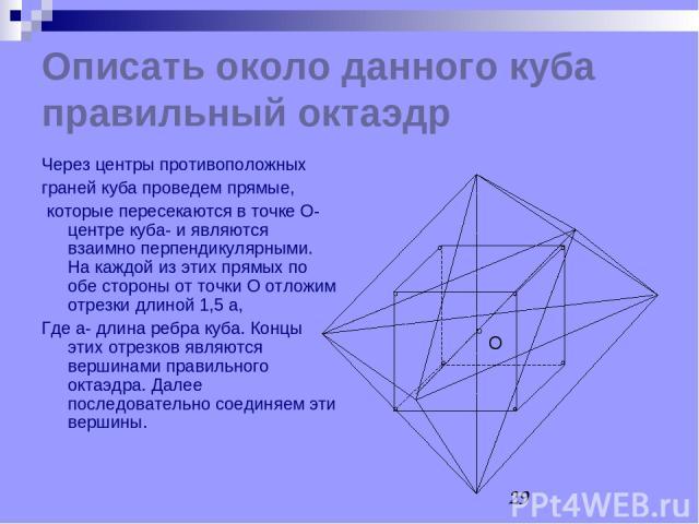 Описать около данного куба правильный октаэдр Через центры противоположных граней куба проведем прямые, которые пересекаются в точке О- центре куба- и являются взаимно перпендикулярными. На каждой из этих прямых по обе стороны от точки О отложим отр…