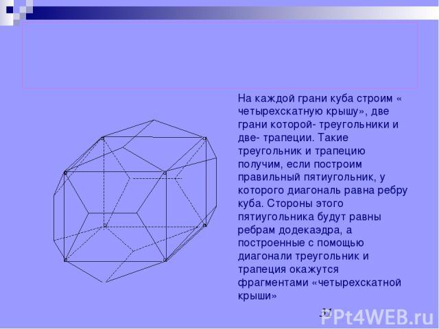 Построение додекаэдра, описанного около куба На каждой грани куба строим « четырехскатную крышу», две грани которой- треугольники и две- трапеции. Такие треугольник и трапецию получим, если построим правильный пятиугольник, у которого диагональ равн…
