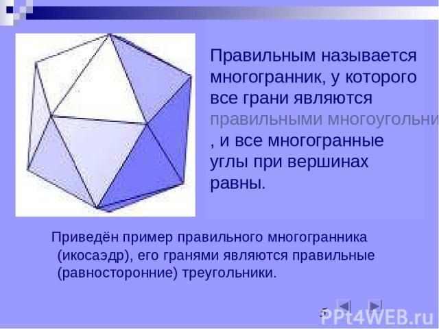 Правильным называется многогранник, у которого все грани являются правильными многоугольниками, и все многогранные углы при вершинах равны. Приведён пример правильного многогранника (икосаэдр), его гранями являются правильные (равносторонние) треуго…